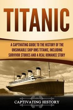Paperback Titanic: A Captivating Guide to the History of the Unsinkable Ship RMS Titanic, Including Survivor Stories and a Real Romance S Book