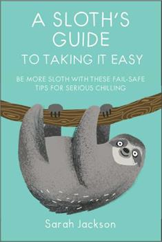 A Sloth's Guide to Taking It Easy: Be more sloth with these fail-safe tips for serious chilling