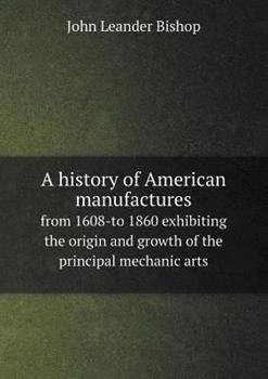 Paperback A History of American Manufactures from 1608-To 1860 Exhibiting the Origin and Growth of the Principal Mechanic Arts Book
