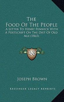 Hardcover The Food of the People : A Letter to Henry Fenwick with A Postscript on the Diet of Old Age (1865) Book