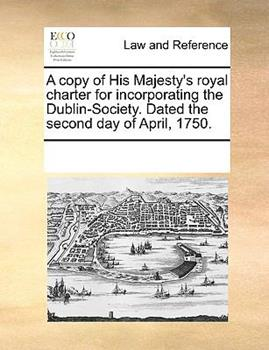 Paperback A Copy of His Majesty's Royal Charter for Incorporating the Dublin-Society Dated the Second Day of April 1750 Book