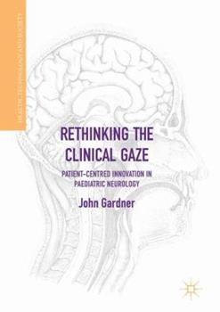 Rethinking the Clinical Gaze: Patient-Centred Innovation in Paediatric Neurology 3319532693 Book Cover