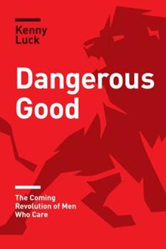 Dangerous Good: The Coming Revolution of Men Who Care 1631468901 Book Cover