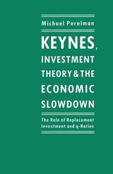 Paperback Keynes, Investment Theory and the Economic Slowdown: The Role of Replacement Investment and Q-Ratios Book