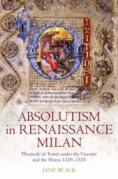 Hardcover Absolutism in Renaissance Milan: Plenitude of Power Under the Visconti and the Sforza 1329-1535 Book