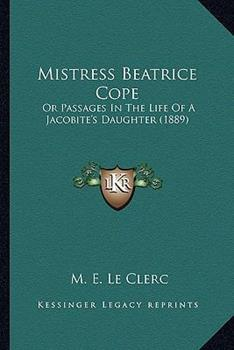 Paperback Mistress Beatrice Cope : Or Passages in the Life of A Jacobite's Daughter (1889) Book