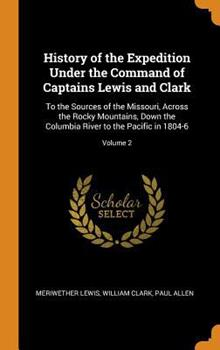 History of the Expedition Under the Command of Captains Lewis and Clark: To the Sources of the Missouri, Across the Rocky Mountains, Down the Columbia River to the Pacific in 1804-6; Volume 2 0344272397 Book Cover