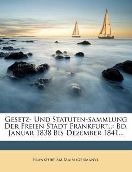 Paperback Gesetz- und Statuten-Sammlung der Freien Stadt Frankfurt... : Bd. Januar 1838 Bis Dezember 1841... Book