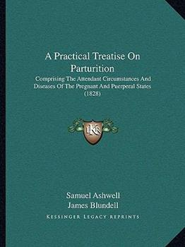 Paperback A Practical Treatise on Parturition : Comprising the Attendant Circumstances and Diseases of the Pregnant and Puerperal States (1828) Book
