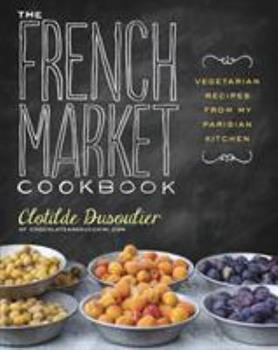 The French Market Cookbook: Vegetarian Recipes from My Parisian Kitchen 0307984826 Book Cover