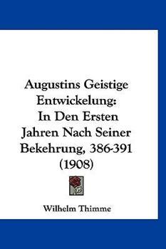 Hardcover Augustins Geistige Entwickelung : In Den Ersten Jahren Nach Seiner Bekehrung, 386-391 (1908) Book