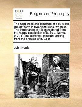 Paperback The Happiness and Pleasure of a Religious Life, Set Forth in Two Discourses, Wherein, I. the Importance of It Is Considered from the Happy Conclusion Book
