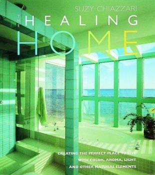 The Healing Home: Creating the Perfect Place to Live with Color, Aroma, Light and Other Natural Resources 1570761043 Book Cover