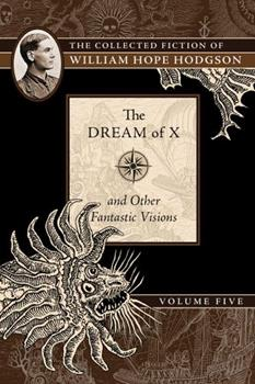 Collected Fiction Of William Hope Hodgson Volume 5: The Dream Of X & Other Fantastic Visions (v. 5) 1597809608 Book Cover