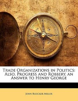 Paperback Trade Organizations in Politics : Also, Progress and Robbery, an Answer to Henry George Book
