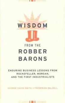 Wisdom from the Robber Barons: Enduring Business Lessons from Rockefeller, Morgan, and the First Industrialists 078581566X Book Cover