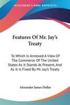 Paperback Features Of Mr. Jay's Treaty: To Which Is Annexed A View Of The Commerce Of The United States As It Stands At Present, And As It Is Fixed By Mr. Jay Book