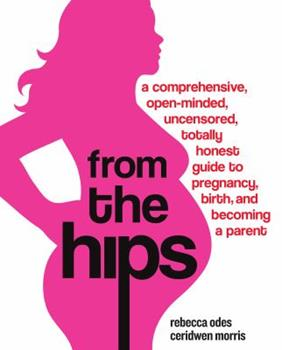 From the Hips: A Comprehensive, Open-Minded, Uncensored, Totally Honest Guide to Pregnancy, Birth, and Becoming a Parent 0307237087 Book Cover