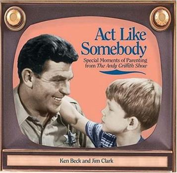 Act Like Somebody: Special Moments Of Parenting From the Andy Griffith Show 1558539956 Book Cover