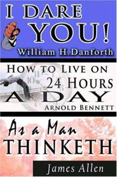 The Wisdom of  William H. Danforth, James Allen  &  Arnold Bennett- Including: I Dare You! , As a Man Thinketh & How to Live on 24 Hours a Day 9562913228 Book Cover
