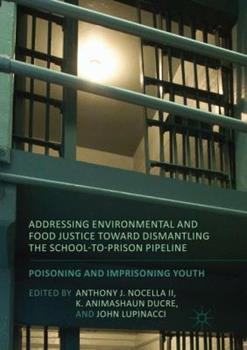 Paperback Addressing Environmental and Food Justice Toward Dismantling the School-To-Prison Pipeline : Poisoning and Imprisoning Youth Book
