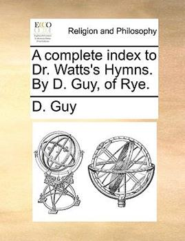 Paperback A Complete Index to Dr Watts's Hymns by D Guy, of Rye Book