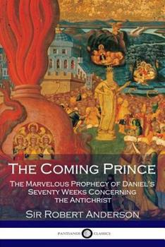 Paperback The Coming Prince : The Marvelous Prophecy of Daniel's Seventy Weeks Concerning the Antichrist Book