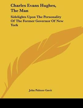 Paperback Charles Evans Hughes, The Man: Sidelights Upon The Personality Of The Former Governor Of New York Book