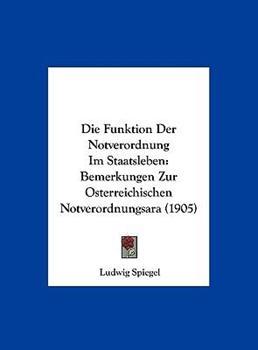 Hardcover Die Funktion Der Notverordnung Im Staatsleben: Bemerkungen Zur Osterreichischen Notverordnungsara (1905) Book