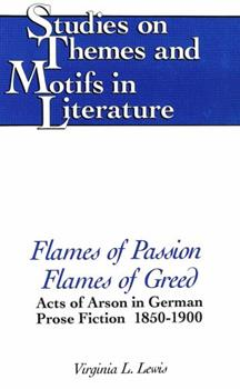 Hardcover Flames of Passion, Flames of Greed: Acts of Arson in German Prose Fiction, 1850-1900 Book