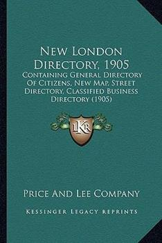 Paperback New London Directory 1905 : Containing General Directory of Citizens, New Map, Street Directory, Classified Business Directory (1905) Book