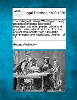 Paperback The writings of George Washington : being his correspondence, addresses, messages, and other papers, official and private : selected and published from the original manuscripts : with a life of the author, notes, and illustrations. Volume 1 Of 12 Book