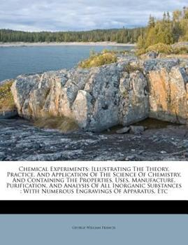 Paperback Chemical Experiments : Illustrating the Theory, Practice, and Application of the Science of Chemistry, and Containing the Properties, Uses, Manufacture Book