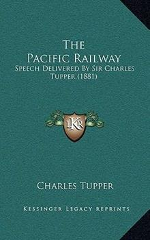 Hardcover The Pacific Railway : Speech Delivered by Sir Charles Tupper (1881) Book