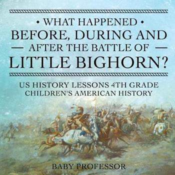 Paperback What Happened Before, During and After the Battle of the Little Bighorn? - US History Lessons 4th Grade - Children's American History Book
