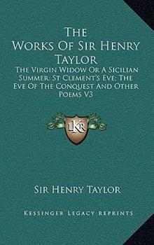 Hardcover The Works of Sir Henry Taylor : The Virgin Widow or A Sicilian Summer; St Clement's Eve; the Eve of the Conquest and Other Poems V3 Book
