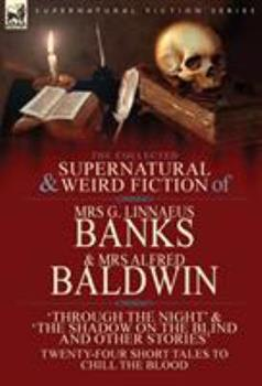 Hardcover The Collected Supernatural & Weird Fiction of Mrs G. Linnaeus Banks and Mrs Alfred Baldwin : Through the Night &the Shadow on the Blind and Other Stories Twenty-Four Short Tales to Chill the Blood Book