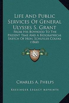 Paperback Life and Public Services of General Ulysses S Grant : From His Boyhood to the Present Time and A Biographical Sketch of Hon. Schuyler Colfax (1868) Book