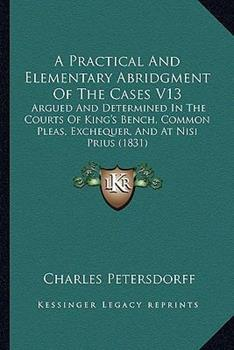 Paperback A Practical and Elementary Abridgment of the Cases V13 : Argued and Determined in the Courts of King's Bench, Common Pleas, Exchequer, and at Nisi Priu Book