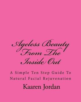 Paperback Ageless Beauty from the Inside Out: A Simple Ten Step Guide to Natural Facial Rejuvenation Book