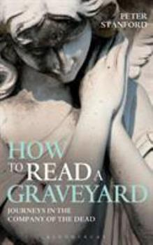 How to Read a Graveyard: Journeys in the Company of the Dead 1441179771 Book Cover