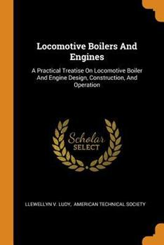 Paperback Locomotive Boilers and Engines: A Practical Treatise on Locomotive Boiler and Engine Design, Construction, and Operation Book
