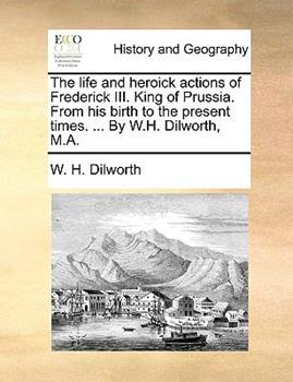 Paperback The Life and Heroick Actions of Frederick III. King of Prussia. from His Birth to the Present Times. ... by W.H. Dilworth, M.A. Book