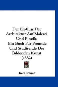 Hardcover Der Einfluss der Architektur Auf Malerei und Plastik : Ein Buch Fur Freunde und Studirende der Bildenden Kunst (1882) Book