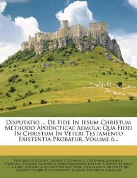 Paperback Disputatio de Fide in Iesum Christum Methodo Apodicticae Aemul : Qua Fidei in Christum in Veteri Testamento Existentia Probatur, Volume 6... Book
