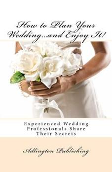 How to Plan Your Wedding...and Enjoy It!: Experienced Wedding Professionals Share Their Secrets 1468097105 Book Cover