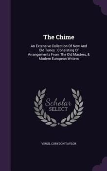 Hardcover The Chime : An Extensive Collection of New and Old Tunes: Consisting of Arrangements from the Old Masters, & Modern European Writers Book