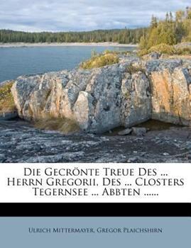 Paperback Die Gecr?nte Treue des ... Herrn Gregorii, des ... Closters Tegernsee ... Abbten ... ... Book