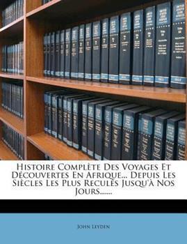 Paperback Histoire Compl?te des Voyages et d?couvertes en Afrique... Depuis les Si?cles les Plus Recul?s Jusqu'? Nos Jours... ... Book