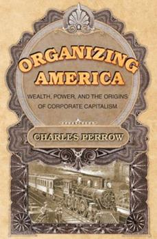 Organizing America: Wealth, Power, and the Origins of Corporate Capitalism 069108954X Book Cover